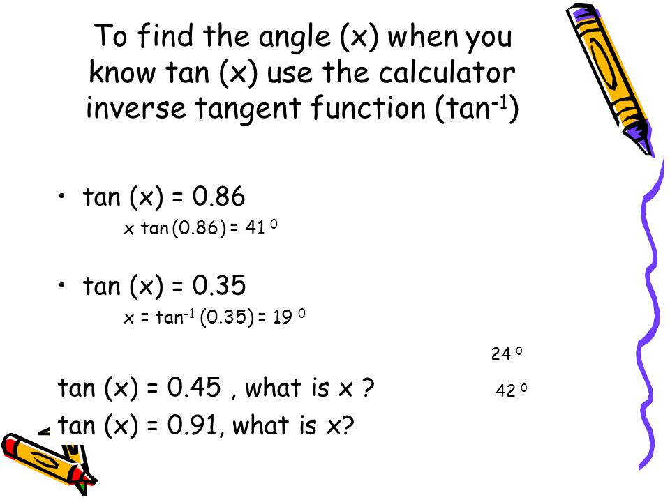 To find the angle (x) when you know tan (x) use the calculator inverse tangent function (tan -1 ) tan (x) = 0.86 x tan (0.86) = 41 0 tan (x) = 0.35 x = tan -1 (0.35) = 19 0 tan (x) = 0.45, what is x .