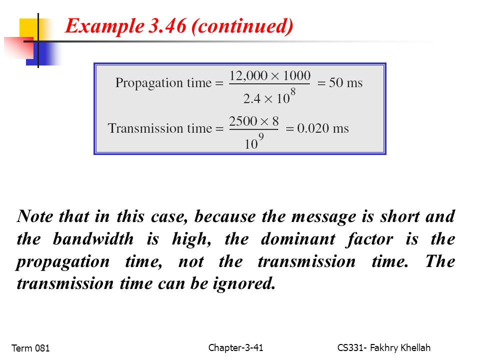 Chapter-3-41CS331- Fakhry Khellah Term 081 Note that in this case, because the message is short and the bandwidth is high, the dominant factor is the propagation time, not the transmission time.