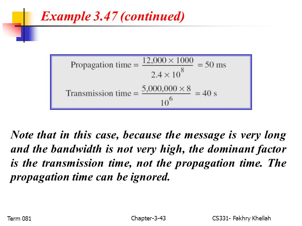 Chapter-3-43CS331- Fakhry Khellah Term 081 Note that in this case, because the message is very long and the bandwidth is not very high, the dominant factor is the transmission time, not the propagation time.
