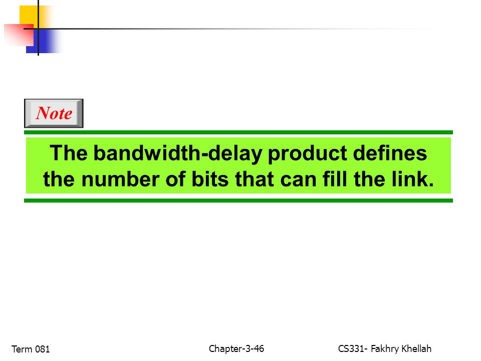 Chapter-3-46CS331- Fakhry Khellah Term 081 The bandwidth-delay product defines the number of bits that can fill the link.