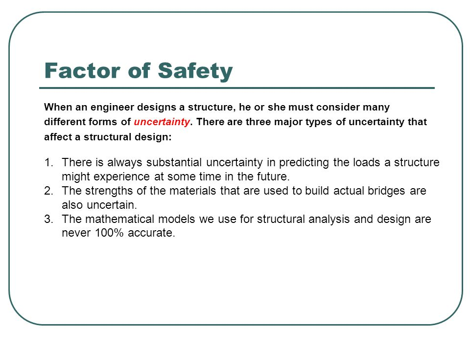 Factor of Safety When an engineer designs a structure, he or she must consider many different forms of uncertainty. There are three major types of unc