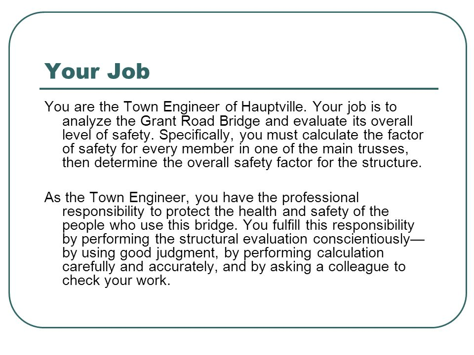 Your Job You are the Town Engineer of Hauptville. Your job is to analyze the Grant Road Bridge and evaluate its overall level of safety. Specifically,