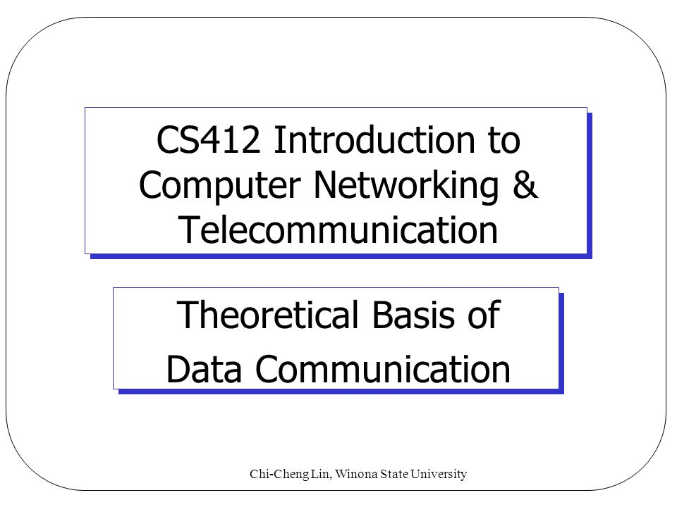 Chi-Cheng Lin, Winona State University CS412 Introduction to Computer Networking & Telecommunication Theoretical Basis of Data Communication