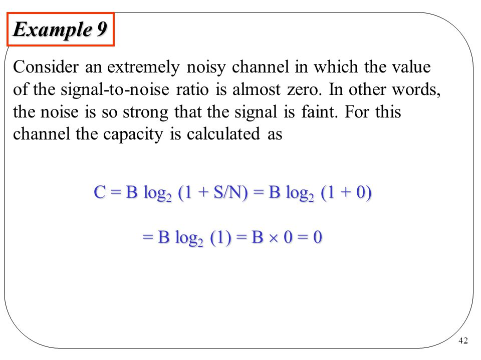 42 Example 9 Consider an extremely noisy channel in which the value of the signal-to-noise ratio is almost zero.
