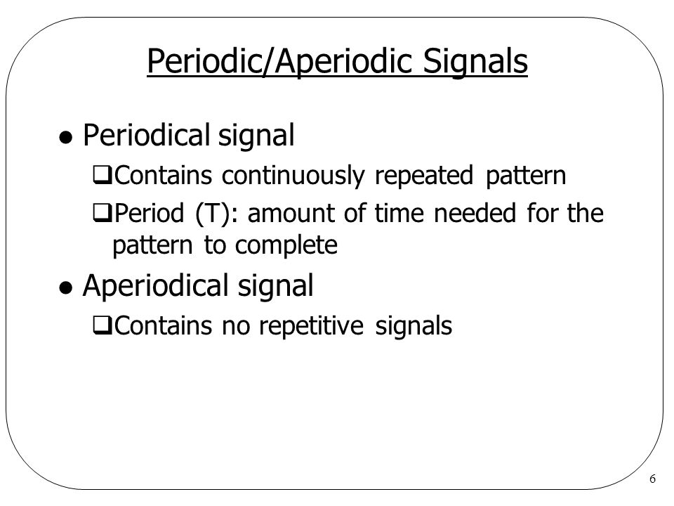 6 Periodic/Aperiodic Signals l Periodical signal  Contains continuously repeated pattern  Period (T): amount of time needed for the pattern to complete l Aperiodical signal  Contains no repetitive signals
