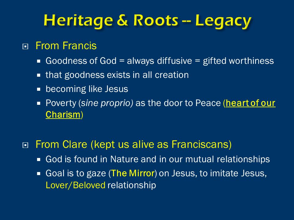  From Francis  Goodness of God = always diffusive = gifted worthiness  that goodness exists in all creation  becoming like Jesus  Poverty (sine proprio) as the door to Peace (heart of our Charism)  From Clare (kept us alive as Franciscans)  God is found in Nature and in our mutual relationships  Goal is to gaze (The Mirror) on Jesus, to imitate Jesus, Lover/Beloved relationship