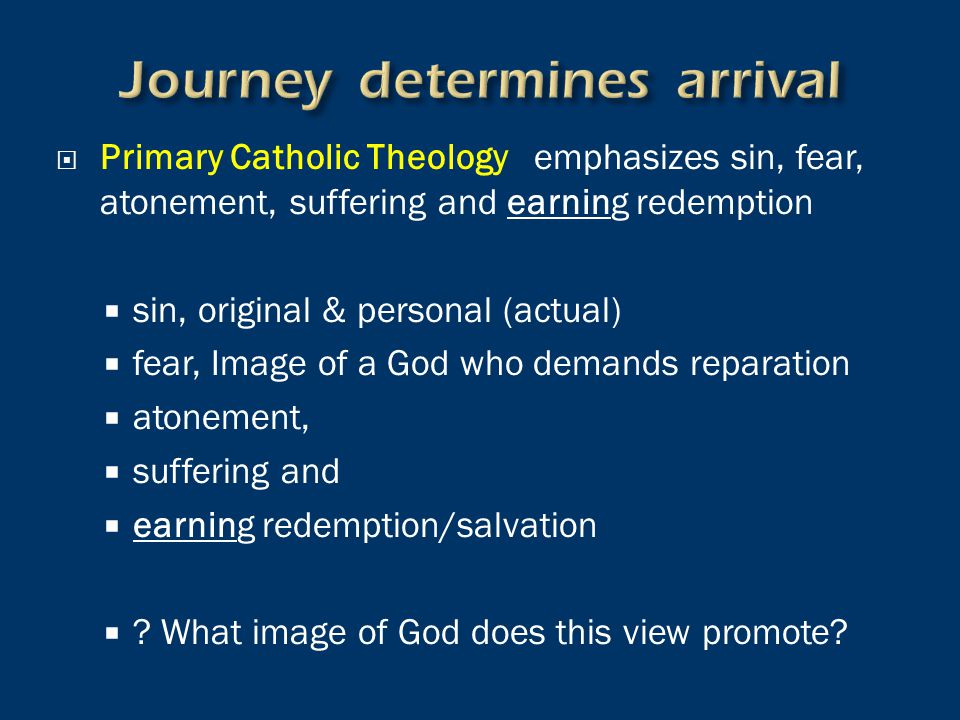  Primary Catholic Theology emphasizes sin, fear, atonement, suffering and earning redemption  sin, original & personal (actual)  fear, Image of a God who demands reparation  atonement,  suffering and  earning redemption/salvation  .