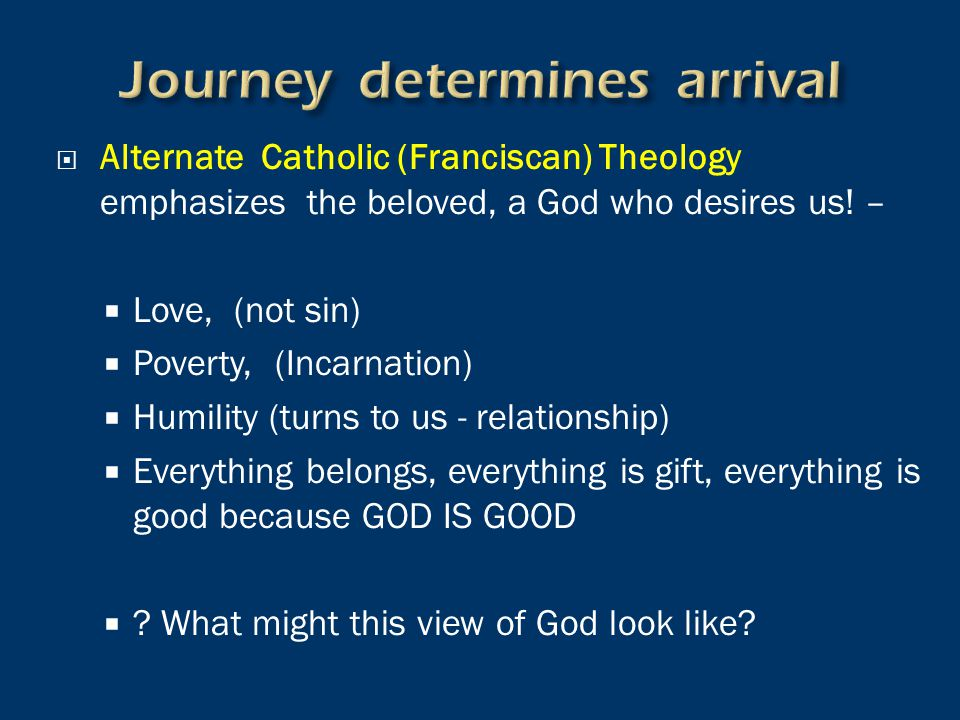  Alternate Catholic (Franciscan) Theology emphasizes the beloved, a God who desires us! –  Love, (not sin)  Poverty, (Incarnation)  Humility (turn