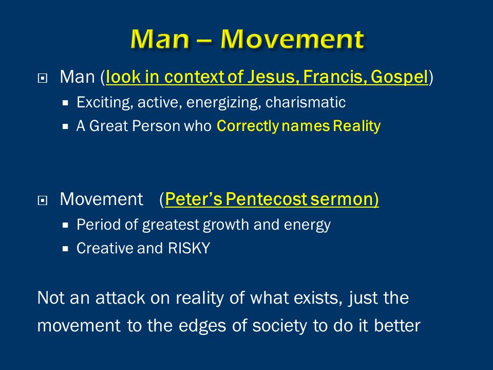  Man (look in context of Jesus, Francis, Gospel)  Exciting, active, energizing, charismatic  A Great Person who Correctly names Reality  Movement (Peter's Pentecost sermon)  Period of greatest growth and energy  Creative and RISKY Not an attack on reality of what exists, just the movement to the edges of society to do it better