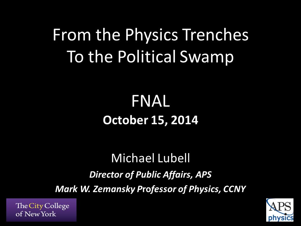 From the Physics Trenches To the Political Swamp FNAL October 15, 2014 Michael Lubell Director of Public Affairs, APS Mark W.