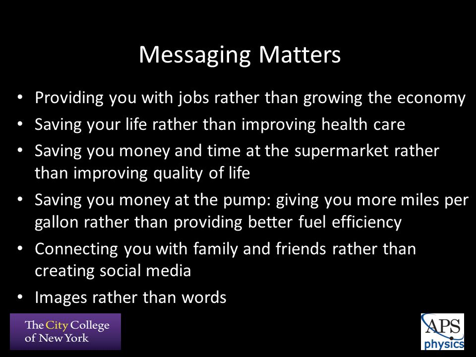 Messaging Matters Providing you with jobs rather than growing the economy Saving your life rather than improving health care Saving you money and time at the supermarket rather than improving quality of life Saving you money at the pump: giving you more miles per gallon rather than providing better fuel efficiency Connecting you with family and friends rather than creating social media Images rather than words
