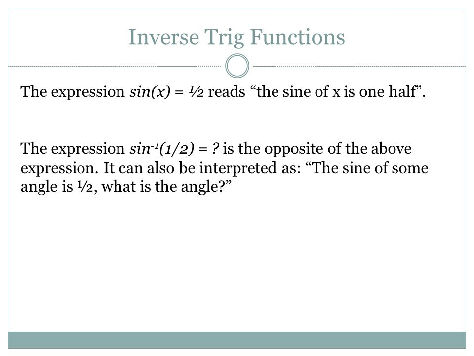 Inverse Trig Functions The expression sin(x) = ½ reads the sine of x is one half .