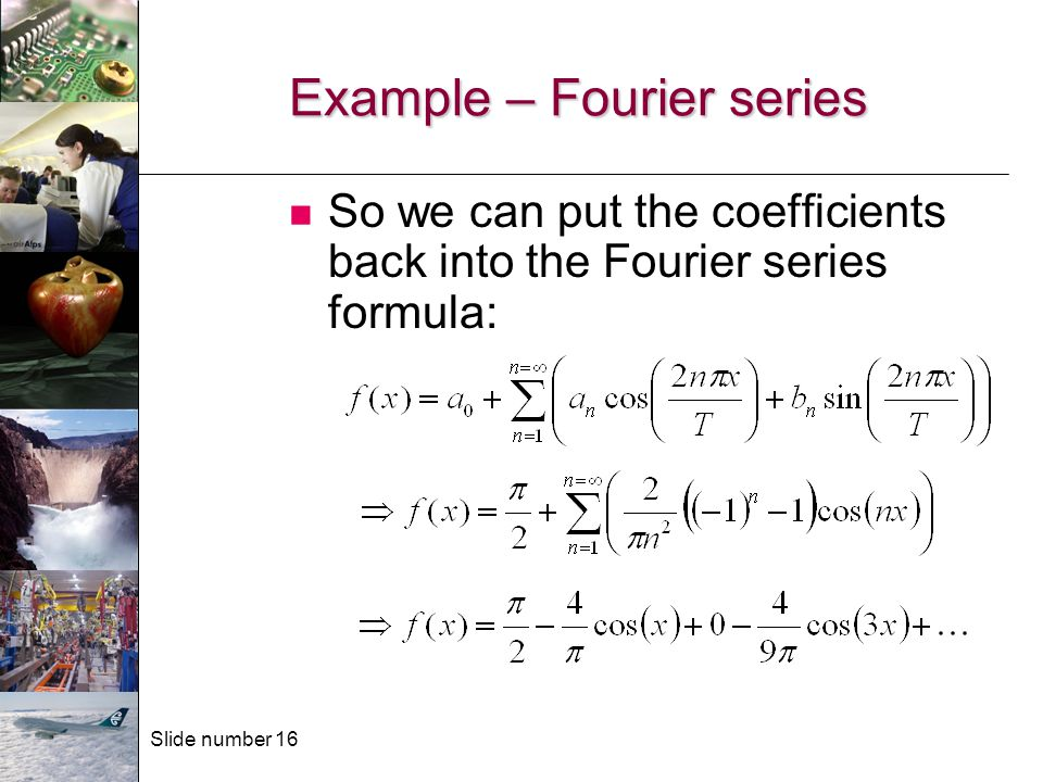 Slide number 16 Example – Fourier series So we can put the coefficients back into the Fourier series formula: