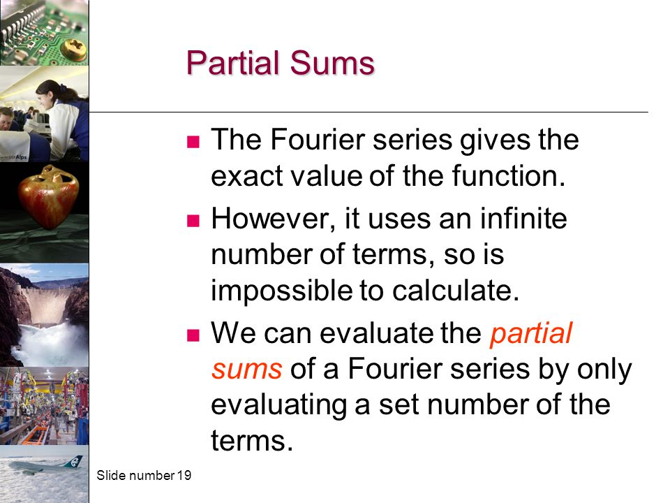 Slide number 19 Partial Sums The Fourier series gives the exact value of the function. However, it uses an infinite number of terms, so is impossible