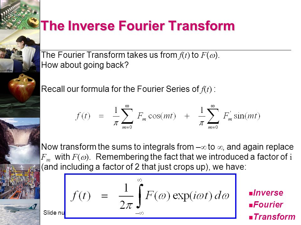 Slide number 25 The Inverse Fourier Transform The Fourier Transform takes us from f(t) to F (  ). How about going back? Recall our formula for the Fo