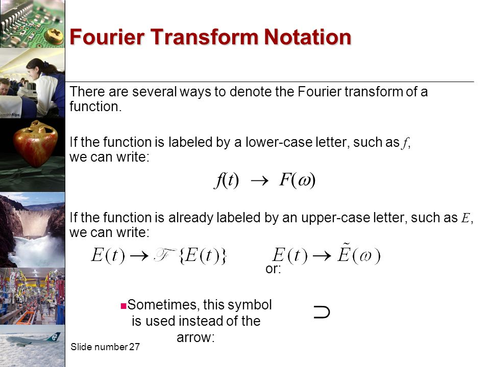 Slide number 27 There are several ways to denote the Fourier transform of a function. If the function is labeled by a lower-case letter, such as f, we
