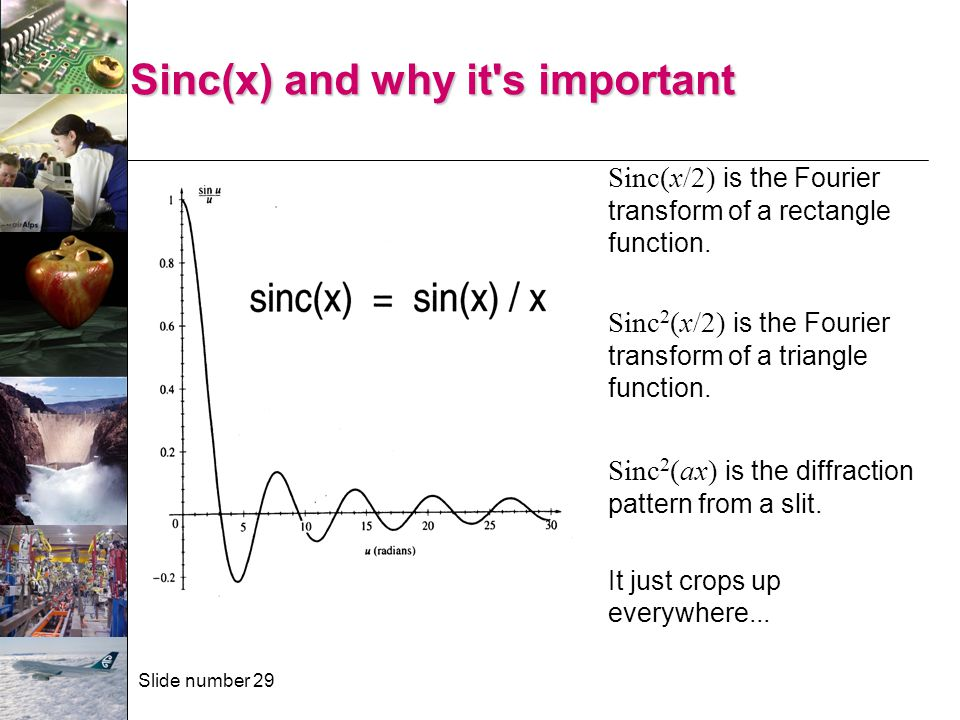 Slide number 29 Sinc(x) and why it's important Sinc(x/2) is the Fourier transform of a rectangle function. Sinc 2 (x/2) is the Fourier transform of a