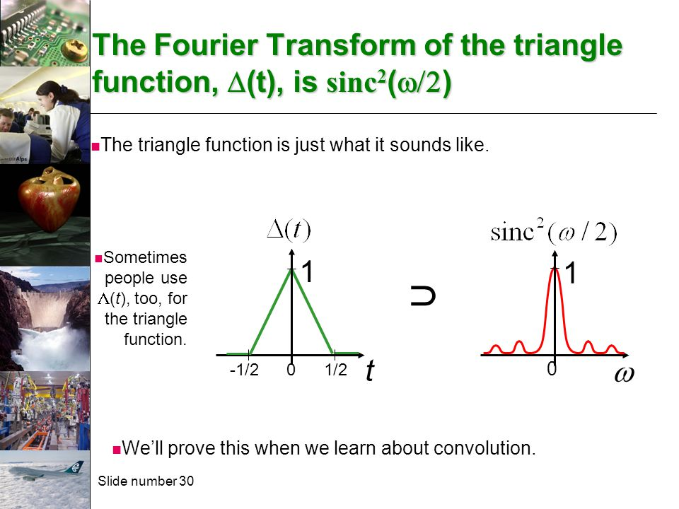 Slide number 30 The Fourier Transform of the triangle function,  (t), is sinc 2 (  )  0 1 t 0 1 1/2-1/2 The triangle function is just what it sou