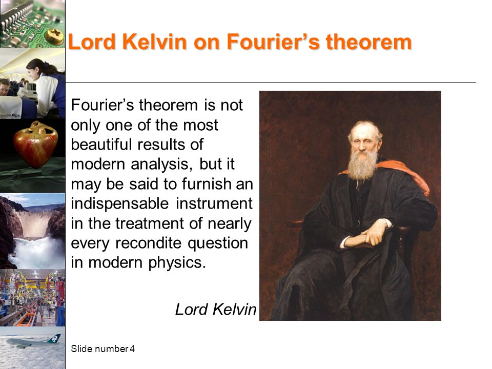 Slide number 4 Lord Kelvin on Fourier's theorem Fourier's theorem is not only one of the most beautiful results of modern analysis, but it may be said