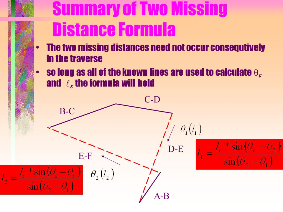 The two missing distances need not occur consequtively in the traverse so long as all of the known lines are used to calculate  c and  c the formula will hold A-B B-C C-D D-E E-F