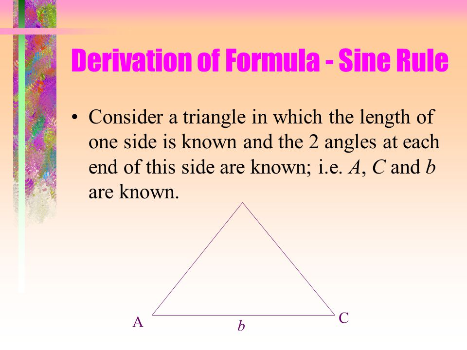 Derivation of Formula - Sine Rule Consider a triangle in which the length of one side is known and the 2 angles at each end of this side are known; i.e.