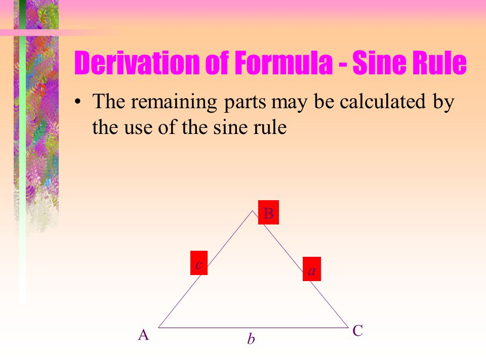 Derivation of Formula - Sine Rule The remaining parts may be calculated by the use of the sine rule A B C b a c