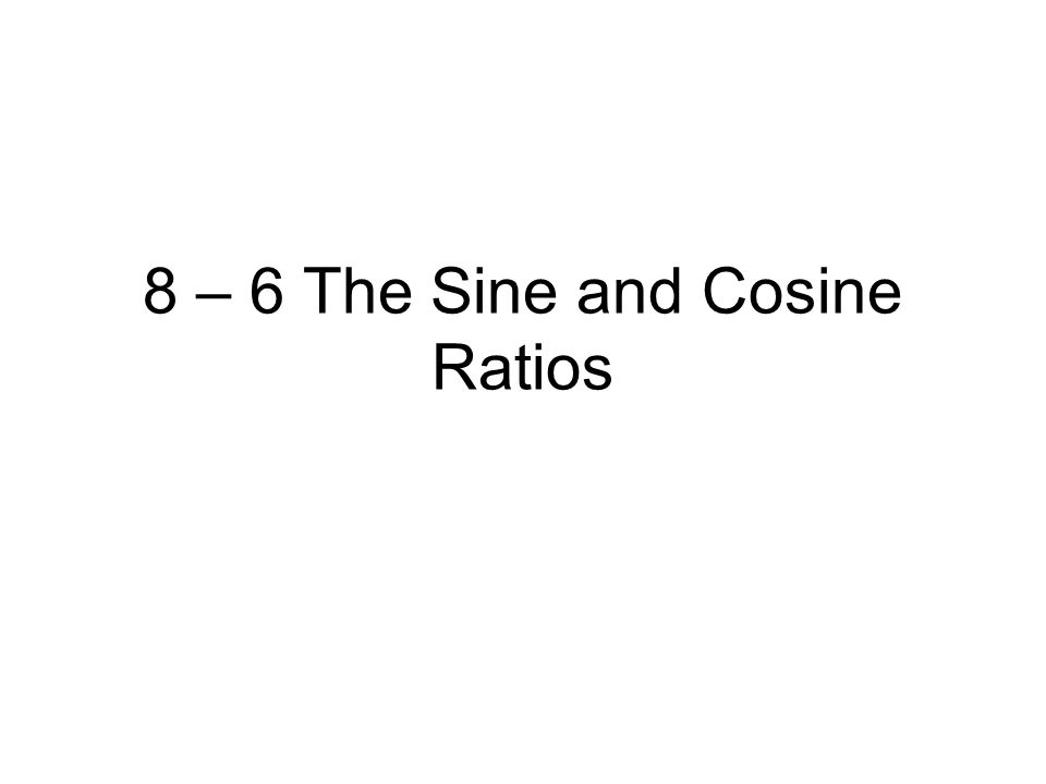 8 – 6 The Sine and Cosine Ratios