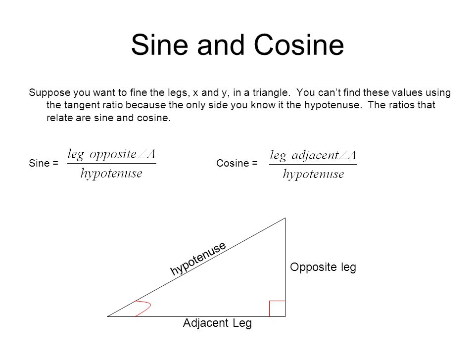 Sine and Cosine Suppose you want to fine the legs, x and y, in a triangle.