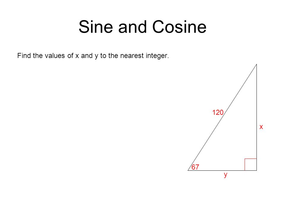 Sine and Cosine Find the values of x and y to the nearest integer. 120 67 y x