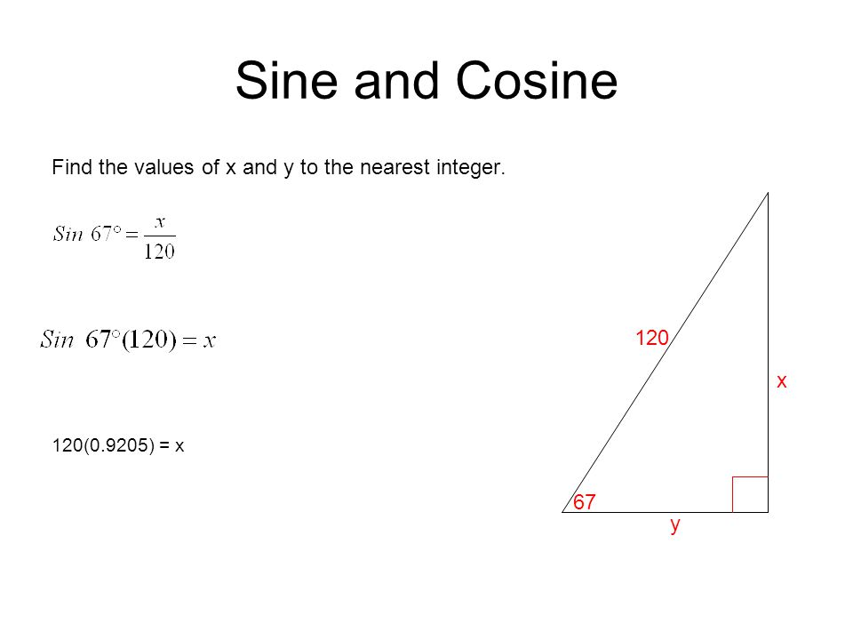 Sine and Cosine Find the values of x and y to the nearest integer. 120(0.9205) = x 120 67 y x