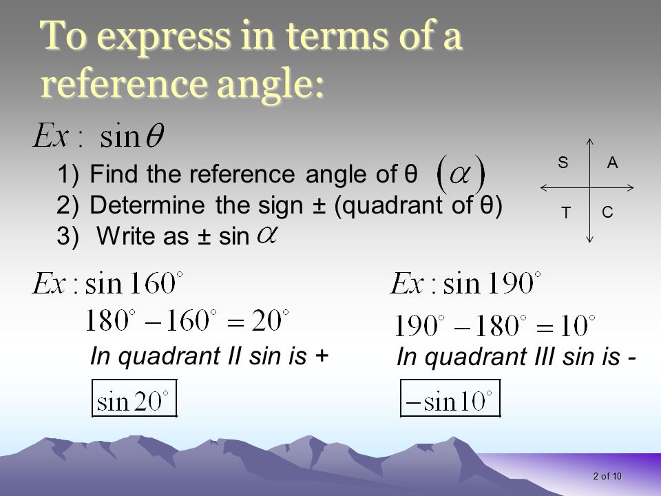 To express in terms of a reference angle: 2 of 10 1)Find the reference angle of θ 2)Determine the sign ± (quadrant of θ) 3) Write as ± sin In quadrant II sin is + In quadrant III sin is - AS T C