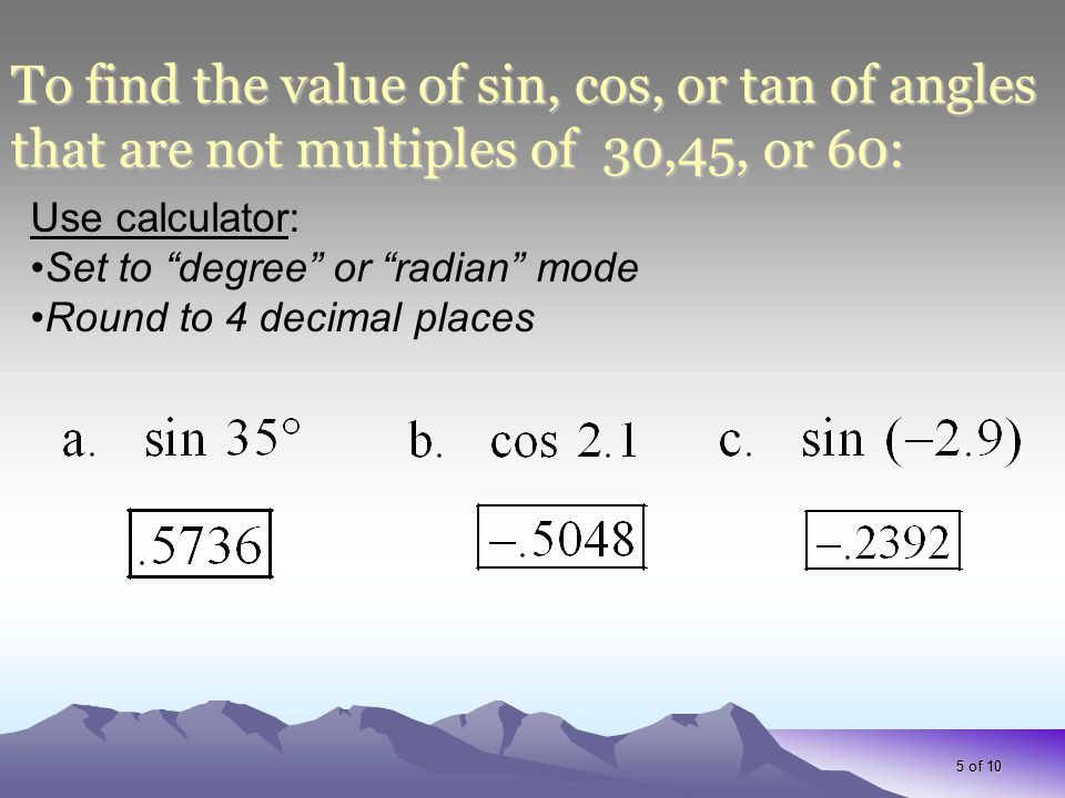 """5 of 10 To find the value of sin, cos, or tan of angles that are not multiples of 30,45, or 60: Use calculator: Set to """"degree"""" or """"radian"""" mode Round"""