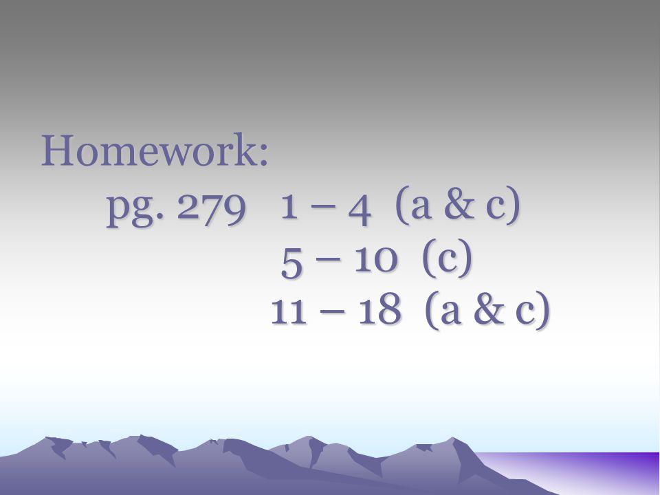 Homework: pg. 279 1 – 4 (a & c) 5 – 10 (c) 11 – 18 (a & c)