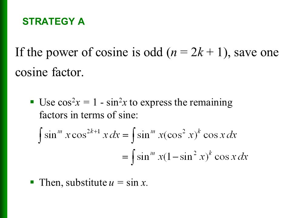 STRATEGY A If the power of cosine is odd (n = 2k + 1), save one cosine factor.  Use cos 2 x = 1 - sin 2 x to express the remaining factors in terms o