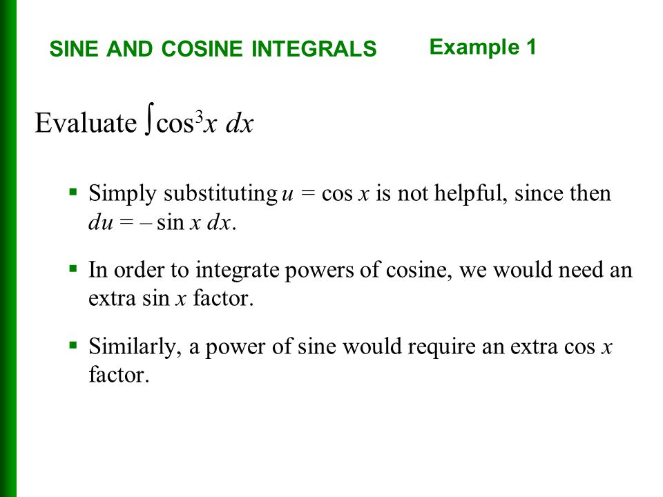 SINE AND COSINE INTEGRALS Evaluate ∫ cos 3 x dx  Simply substituting u = cos x is not helpful, since then du = – sin x dx.  In order to integrate po