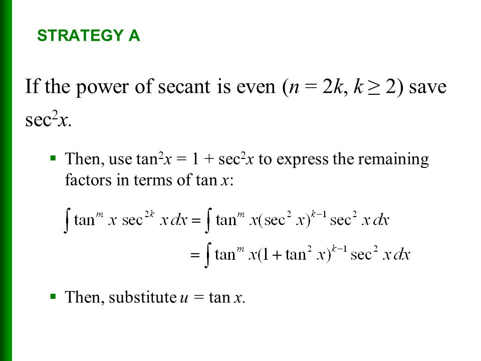 If the power of secant is even (n = 2k, k ≥ 2) save sec 2 x.  Then, use tan 2 x = 1 + sec 2 x to express the remaining factors in terms of tan x:  T