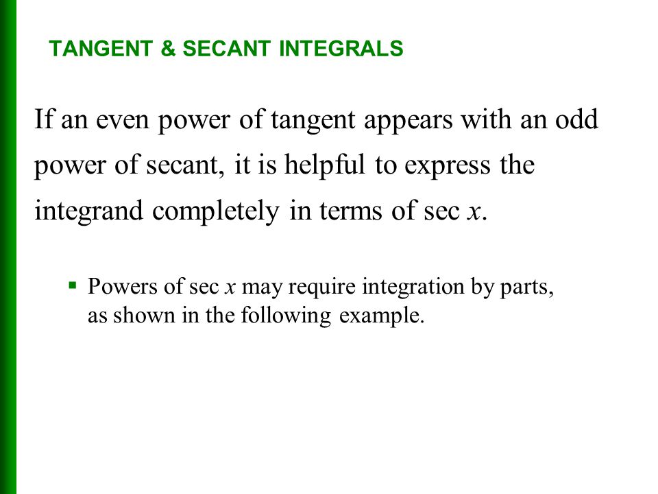 TANGENT & SECANT INTEGRALS If an even power of tangent appears with an odd power of secant, it is helpful to express the integrand completely in terms