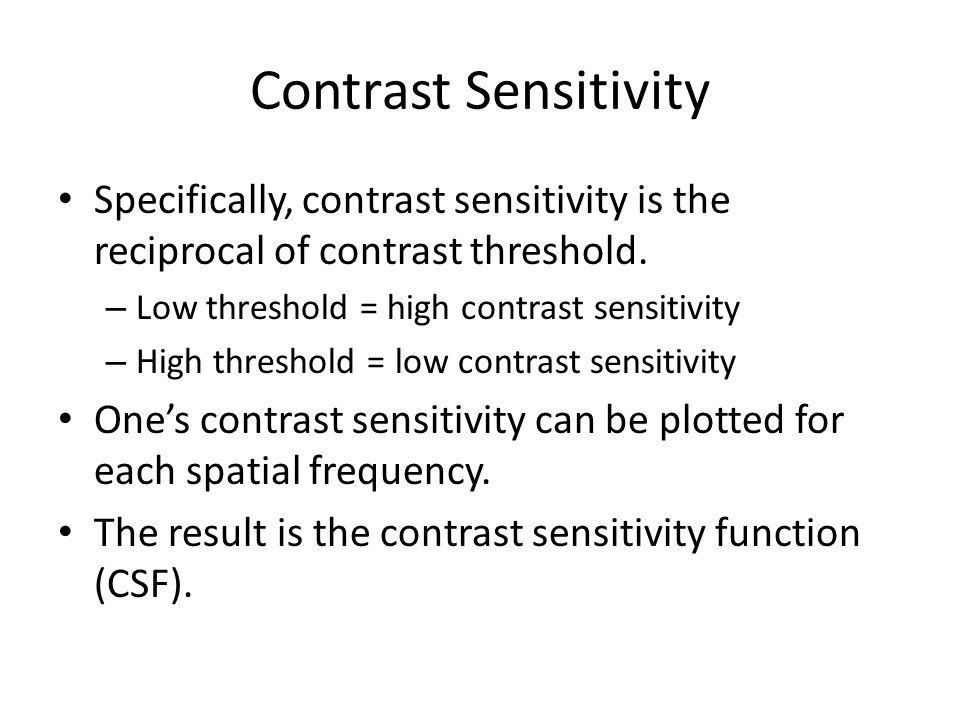 Contrast Sensitivity Specifically, contrast sensitivity is the reciprocal of contrast threshold.