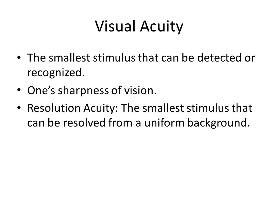 Visual Acuity The smallest stimulus that can be detected or recognized.