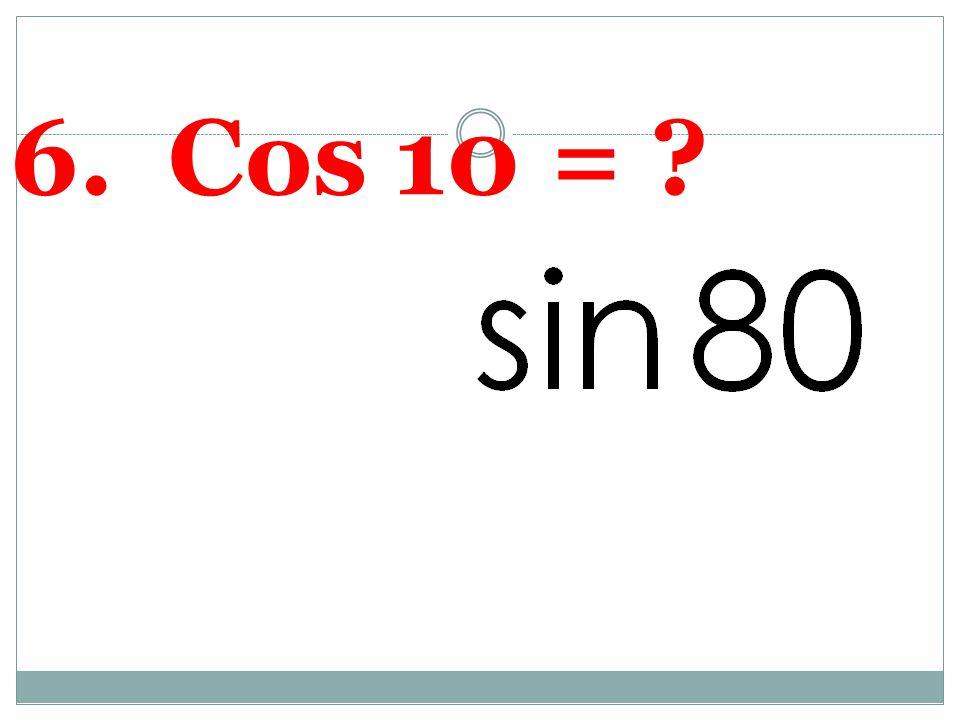 6. Cos 10 =
