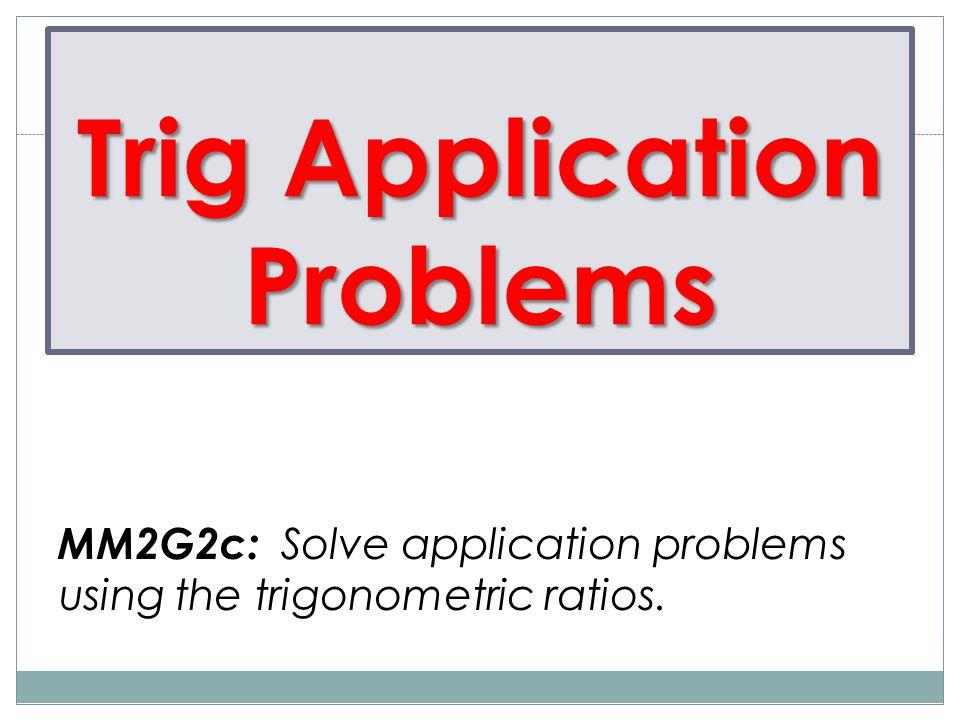 Trig Application Problems MM2G2c: Solve application problems using the trigonometric ratios.