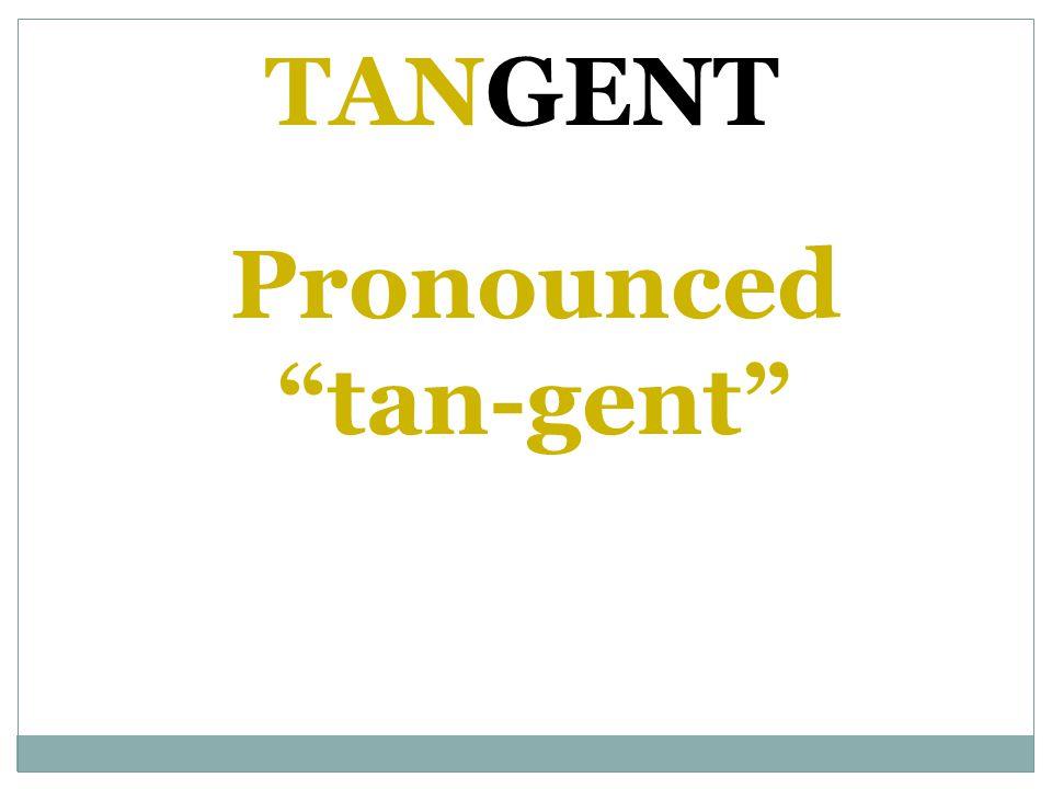 Pronounced tan-gent TANGENT