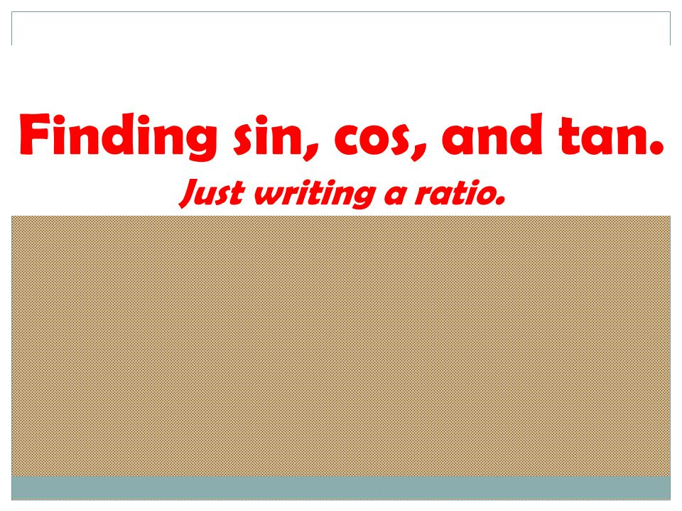 Finding sin, cos, and tan. Just writing a ratio.