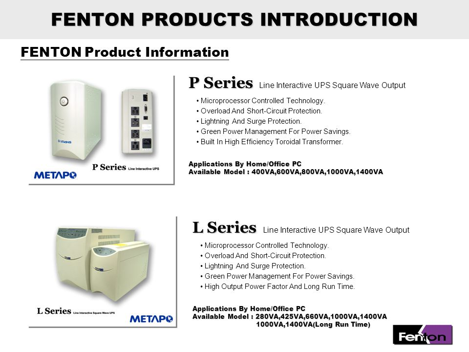 FENTON Product Information FENTON PRODUCTS INTRODUCTION S Series S Series Line Interactive UPS Sine Wave Output Applications By Workstation/Server of Small Business Available Model : 1000VA, 1500VA, 2000VA Microprocessor Controlled Technology.