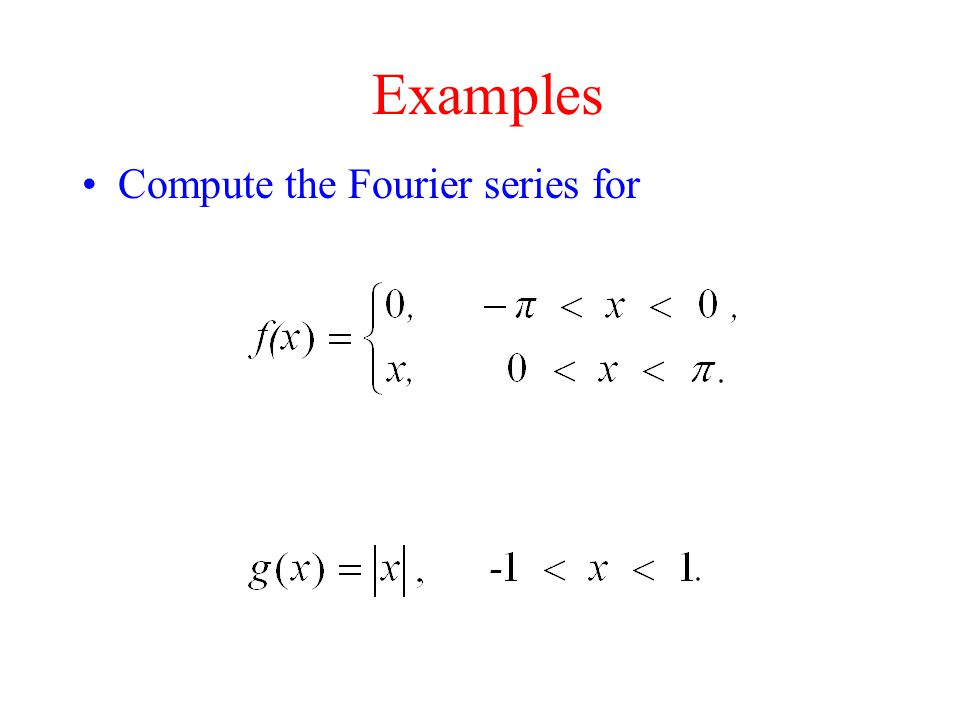 Examples Compute the Fourier series for
