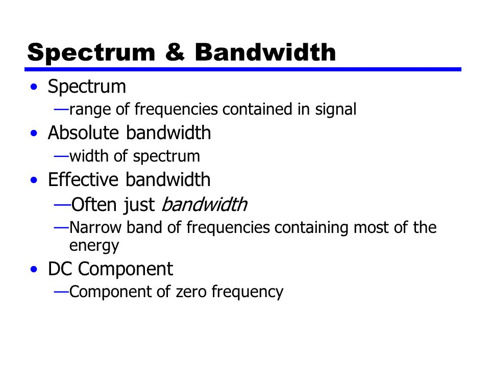 Spectrum & Bandwidth Spectrum —range of frequencies contained in signal Absolute bandwidth —width of spectrum Effective bandwidth —Often just bandwidth —Narrow band of frequencies containing most of the energy DC Component —Component of zero frequency