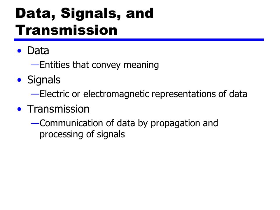 Data, Signals, and Transmission Data —Entities that convey meaning Signals —Electric or electromagnetic representations of data Transmission —Communication of data by propagation and processing of signals