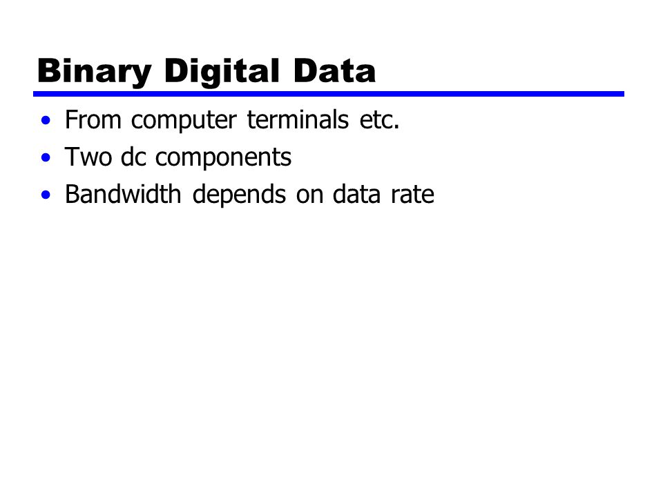 Binary Digital Data From computer terminals etc. Two dc components Bandwidth depends on data rate
