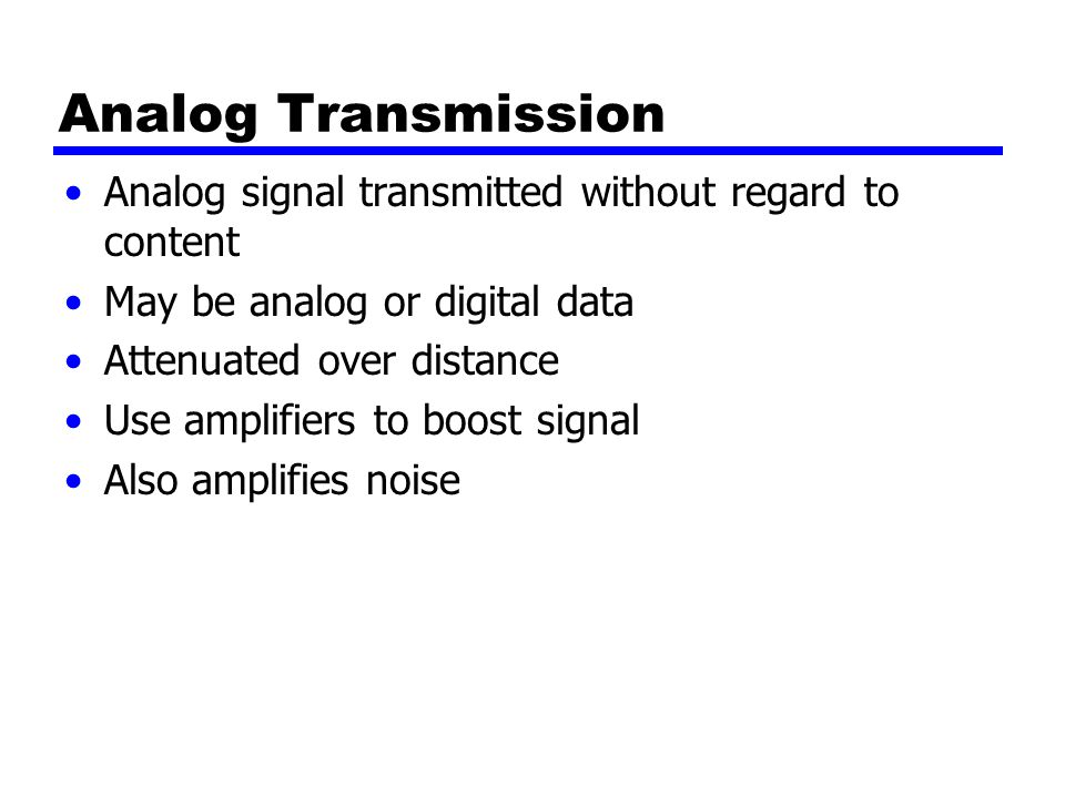Analog Transmission Analog signal transmitted without regard to content May be analog or digital data Attenuated over distance Use amplifiers to boost signal Also amplifies noise