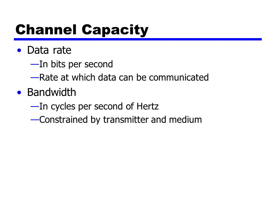 Channel Capacity Data rate —In bits per second —Rate at which data can be communicated Bandwidth —In cycles per second of Hertz —Constrained by transmitter and medium